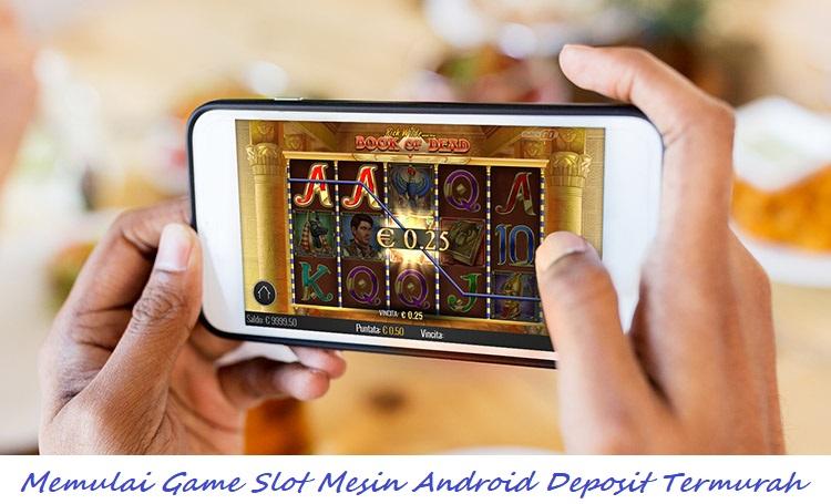 Memulai Game Slot Mesin Android Deposit Termurah